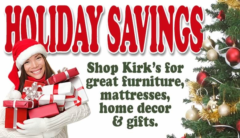 Shop Kirk's for Holiday Savings on great furniture, home decor, mattresses & gifts.